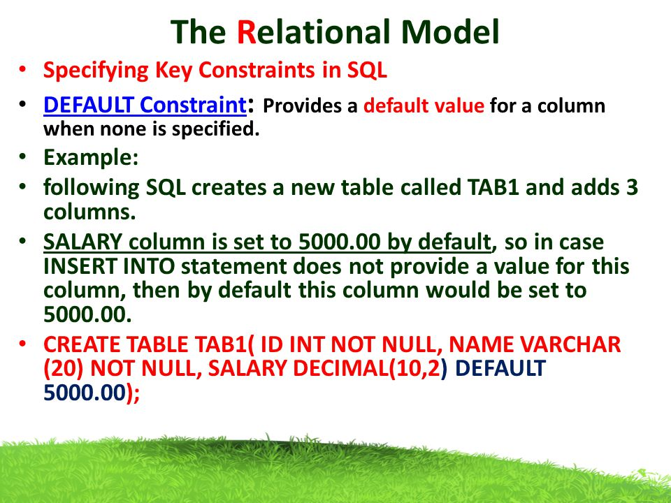 The Relational Model Specifying Key Constraints in SQL DEFAULT Constraint : Provides a default value for a column when none is specified.
