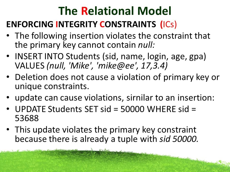 The Relational Model ENFORCING INTEGRITY CONSTRAINTS (ICs) The following insertion violates the constraint that the primary key cannot contain null: INSERT INTO Students (sid, name, login, age, gpa) VALUES (null, Mike , mike@ee , 17,3.4) Deletion does not cause a violation of primary key or unique constraints.
