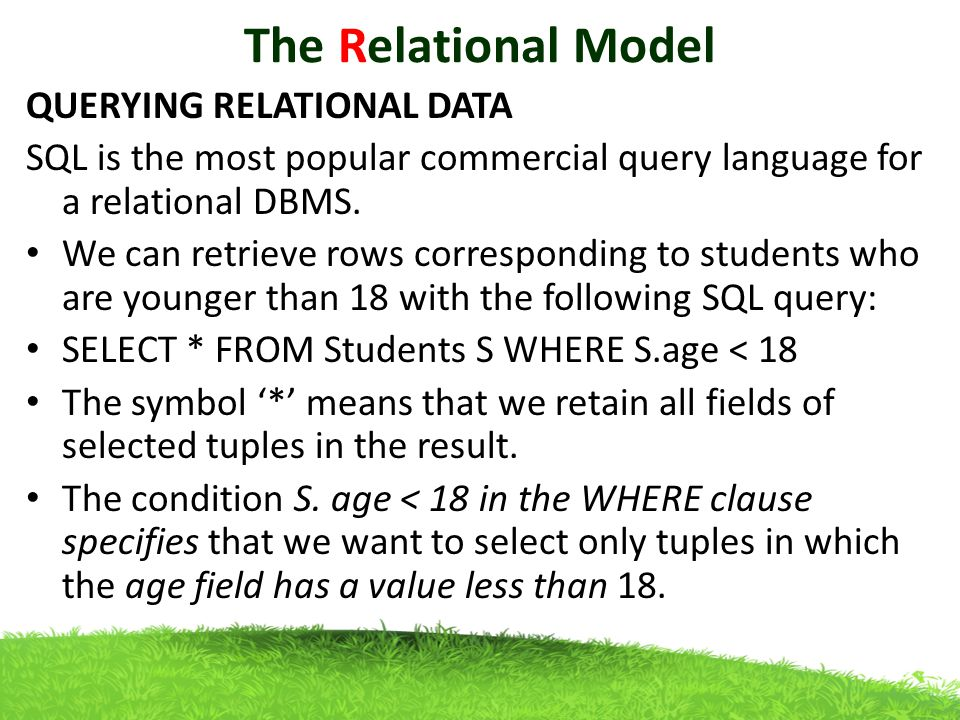 The Relational Model QUERYING RELATIONAL DATA SQL is the most popular commercial query language for a relational DBMS.