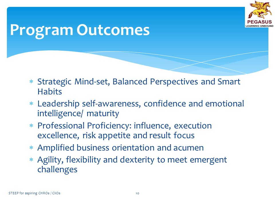  Strategic Mind-set, Balanced Perspectives and Smart Habits  Leadership self-awareness, confidence and emotional intelligence/ maturity  Professional Proficiency: influence, execution excellence, risk appetite and result focus  Amplified business orientation and acumen  Agility, flexibility and dexterity to meet emergent challenges Program Outcomes STEEP for aspiring CHROs / CXOs10