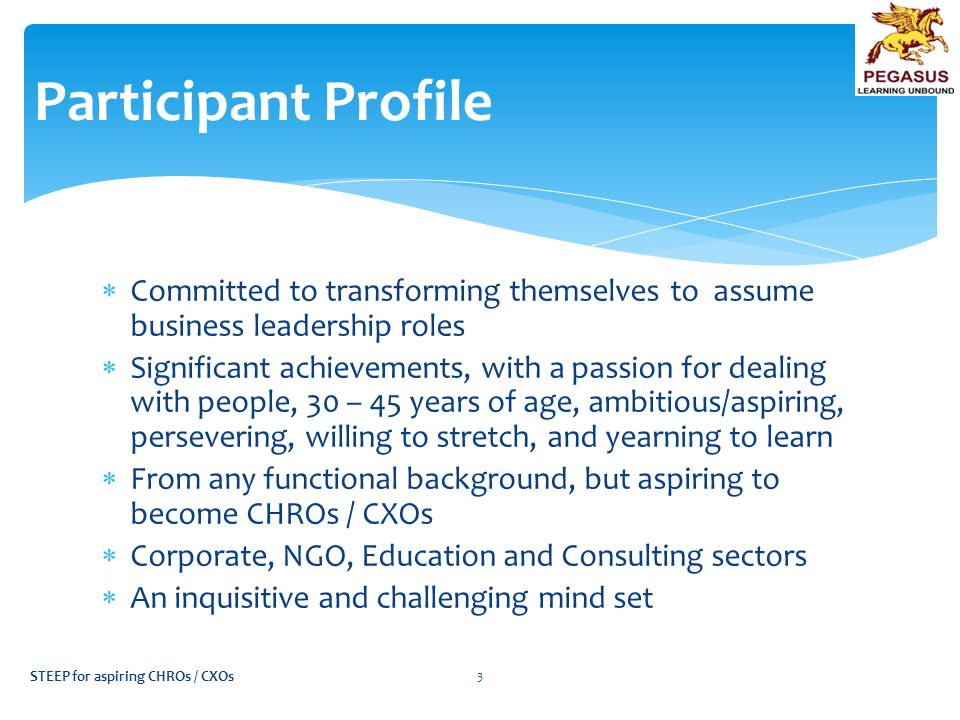  Committed to transforming themselves to assume business leadership roles  Significant achievements, with a passion for dealing with people, 30 – 45 years of age, ambitious/aspiring, persevering, willing to stretch, and yearning to learn  From any functional background, but aspiring to become CHROs / CXOs  Corporate, NGO, Education and Consulting sectors  An inquisitive and challenging mind set Participant Profile STEEP for aspiring CHROs / CXOs 3