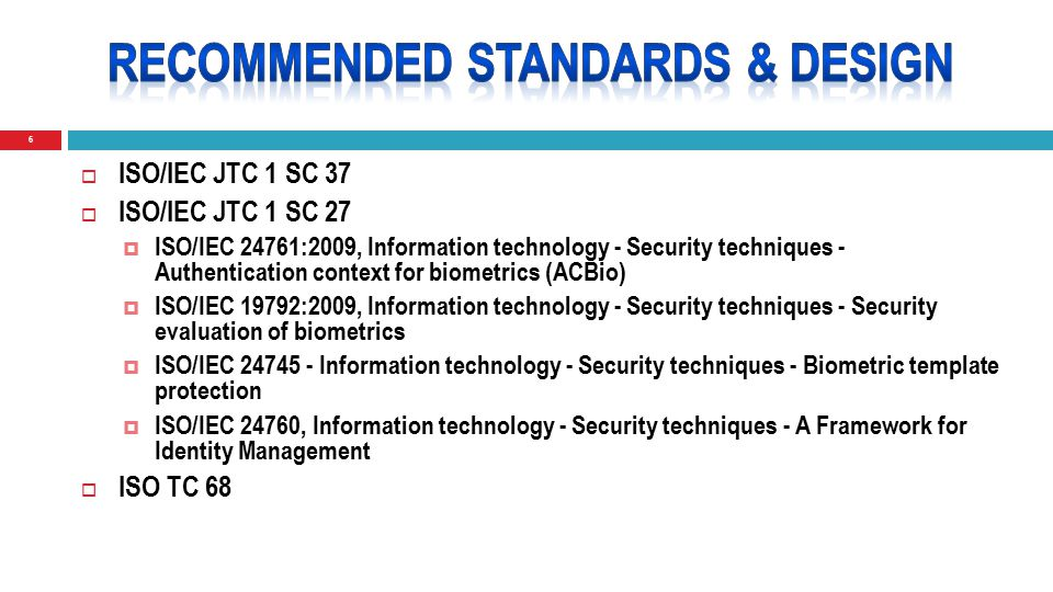 6  ISO/IEC JTC 1 SC 37  ISO/IEC JTC 1 SC 27  ISO/IEC 24761:2009, Information technology - Security techniques - Authentication context for biometrics (ACBio)  ISO/IEC 19792:2009, Information technology - Security techniques - Security evaluation of biometrics  ISO/IEC 24745 - Information technology - Security techniques - Biometric template protection  ISO/IEC 24760, Information technology - Security techniques - A Framework for Identity Management  ISO TC 68