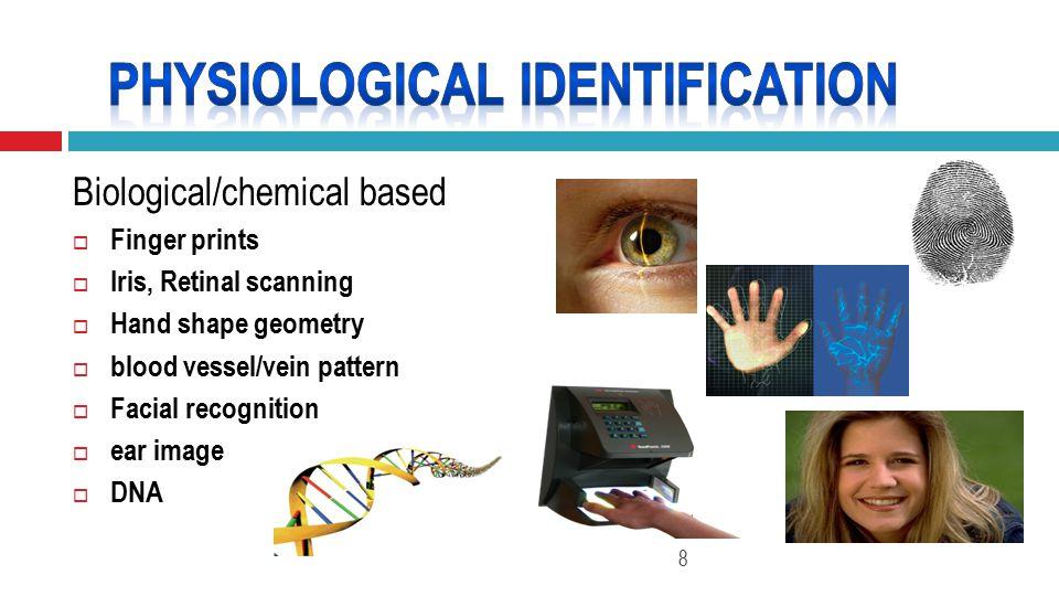 Biological/chemical based  Finger prints  Iris, Retinal scanning  Hand shape geometry  blood vessel/vein pattern  Facial recognition  ear image  DNA 8