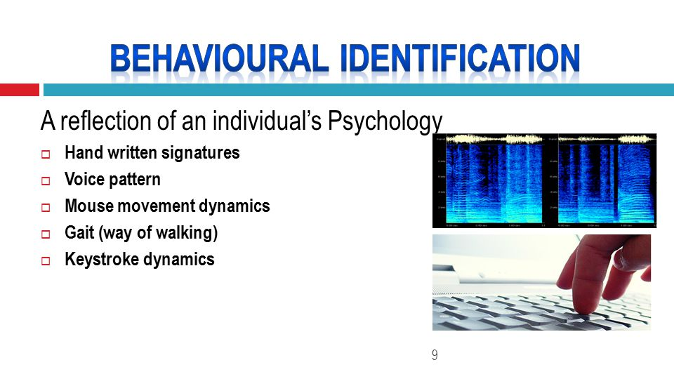 A reflection of an individual's Psychology  Hand written signatures  Voice pattern  Mouse movement dynamics  Gait (way of walking)  Keystroke dynamics 9
