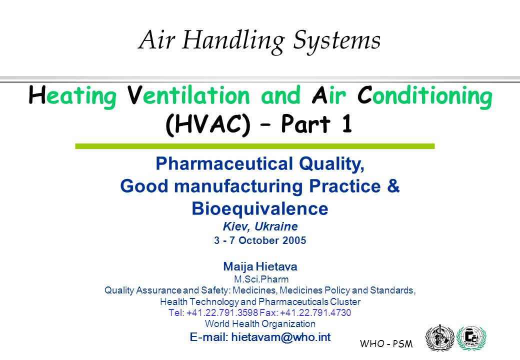 WHO - PSM Air Handling Systems Heating Ventilation and Air Conditioning (HVAC) – Part 1 Pharmaceutical Quality, Good manufacturing Practice & Bioequivalence Kiev, Ukraine 3 - 7 October 2005 Maija Hietava M.Sci.Pharm Quality Assurance and Safety: Medicines, Medicines Policy and Standards, Health Technology and Pharmaceuticals Cluster Tel: +41.22.791.3598 Fax: +41.22.791.4730 World Health Organization E-mail: hietavam@who.int