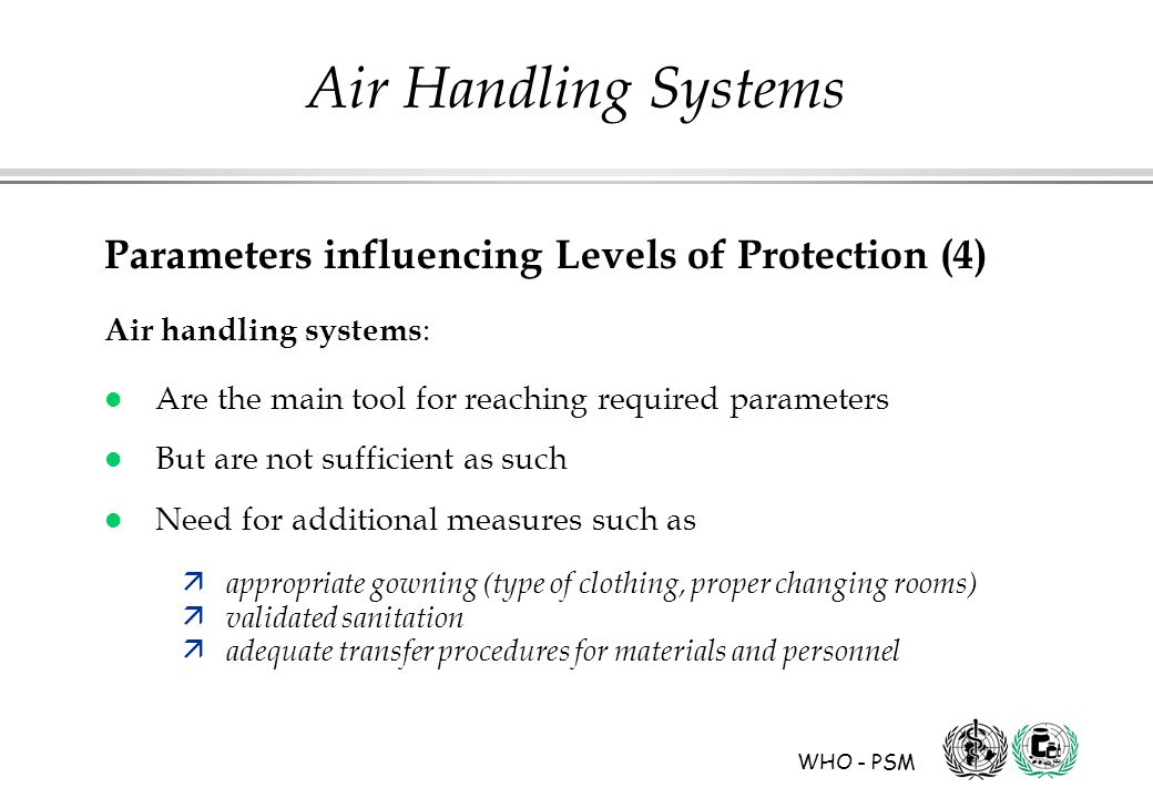 WHO - PSM Air Handling Systems Parameters influencing Levels of Protection (4) Air handling systems : l Are the main tool for reaching required parameters l But are not sufficient as such l Need for additional measures such as ä appropriate gowning (type of clothing, proper changing rooms) ä validated sanitation ä adequate transfer procedures for materials and personnel