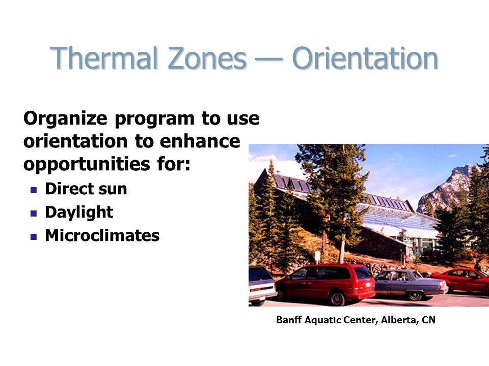 Thermal Zones — Orientation Organize program to use orientation to enhance opportunities for: Direct sun Daylight Microclimates Banff Aquatic Center,