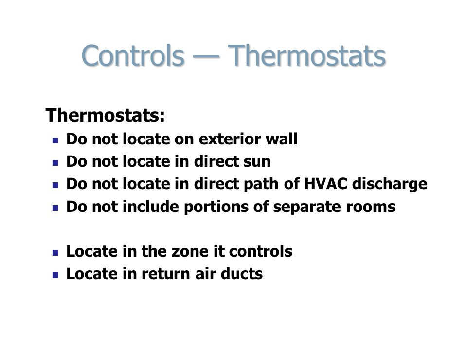 Controls — Thermostats Thermostats: Do not locate on exterior wall Do not locate in direct sun Do not locate in direct path of HVAC discharge Do not i