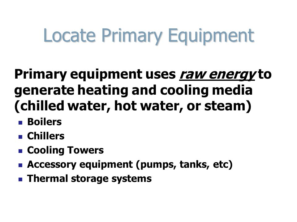 Locate Primary Equipment Primary equipment uses raw energy to generate heating and cooling media (chilled water, hot water, or steam) Boilers Chillers