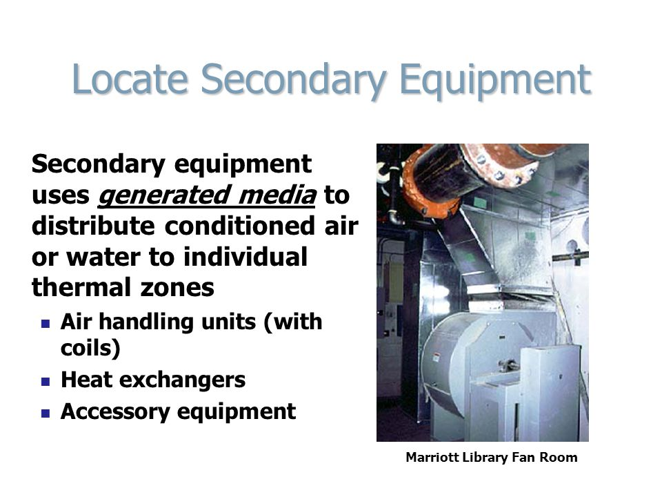 Locate Secondary Equipment Secondary equipment uses generated media to distribute conditioned air or water to individual thermal zones Air handling un