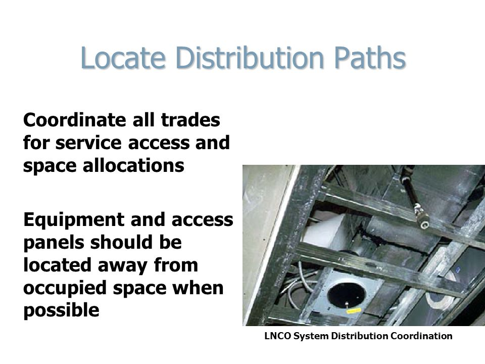 Locate Distribution Paths Coordinate all trades for service access and space allocations Equipment and access panels should be located away from occup