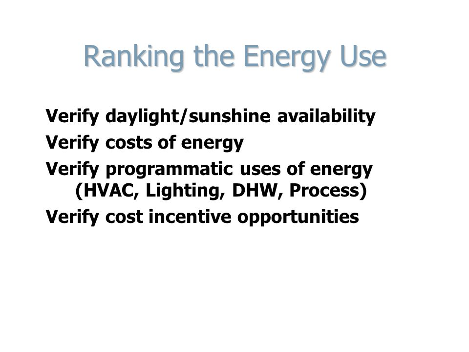Ranking the Energy Use Verify daylight/sunshine availability Verify costs of energy Verify programmatic uses of energy (HVAC, Lighting, DHW, Process)