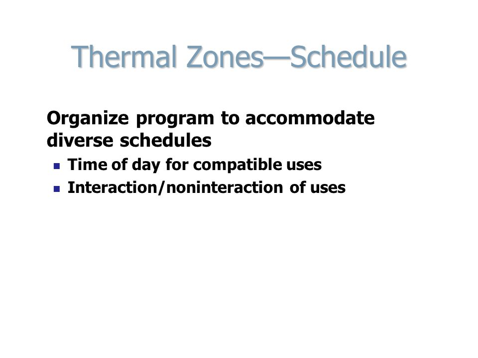 Thermal Zones—Schedule Organize program to accommodate diverse schedules Time of day for compatible uses Interaction/noninteraction of uses