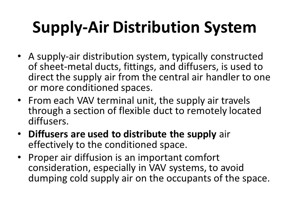 Supply-Air Distribution System A supply-air distribution system, typically constructed of sheet-metal ducts, fittings, and diffusers, is used to direct the supply air from the central air handler to one or more conditioned spaces.