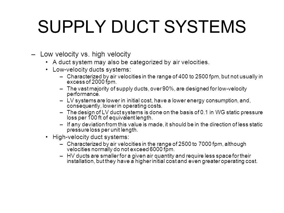 SUPPLY DUCT SYSTEMS Duct frictional resistance –Any type of duct system offers frictional resistance to the movement of supply air.