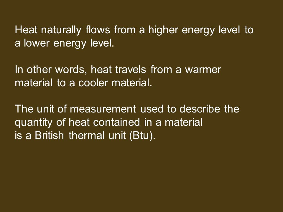 Heat naturally flows from a higher energy level to a lower energy level. In other words, heat travels from a warmer material to a cooler material. The