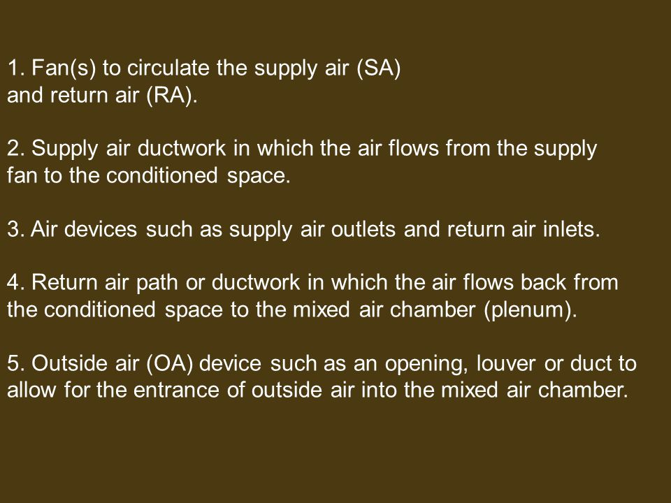 1. Fan(s) to circulate the supply air (SA) and return air (RA). 2. Supply air ductwork in which the air flows from the supply fan to the conditioned s