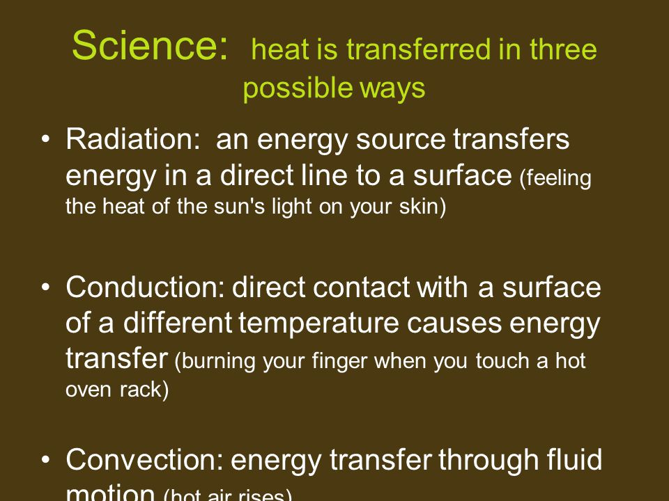 Science: heat is transferred in three possible ways Radiation: an energy source transfers energy in a direct line to a surface (feeling the heat of th