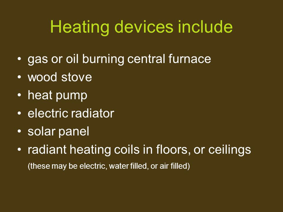 Heating devices include gas or oil burning central furnace wood stove heat pump electric radiator solar panel radiant heating coils in floors, or ceil