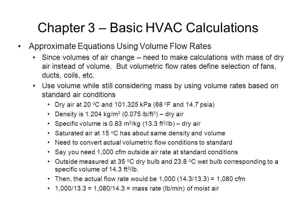 Chapter 3 – Basic HVAC Calculations Approximate Equations Using Volume Flow Rates Since volumes of air change – need to make calculations with mass of