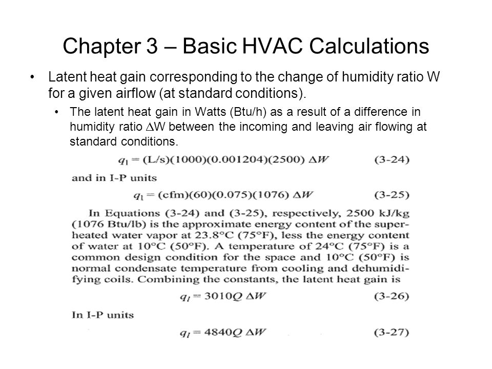 Chapter 3 – Basic HVAC Calculations Latent heat gain corresponding to the change of humidity ratio W for a given airflow (at standard conditions). The