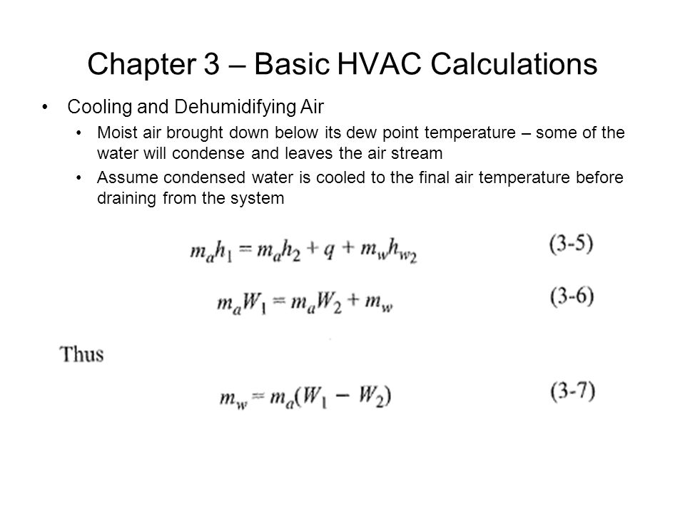 Chapter 3 – Basic HVAC Calculations Cooling and Dehumidifying Air Moist air brought down below its dew point temperature – some of the water will cond
