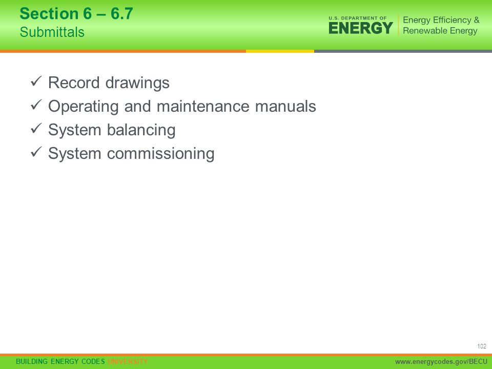 BUILDING ENERGY CODES UNIVERSITYwww.energycodes.gov/BECU 102 Section 6 – 6.7 Submittals Record drawings Operating and maintenance manuals System balan