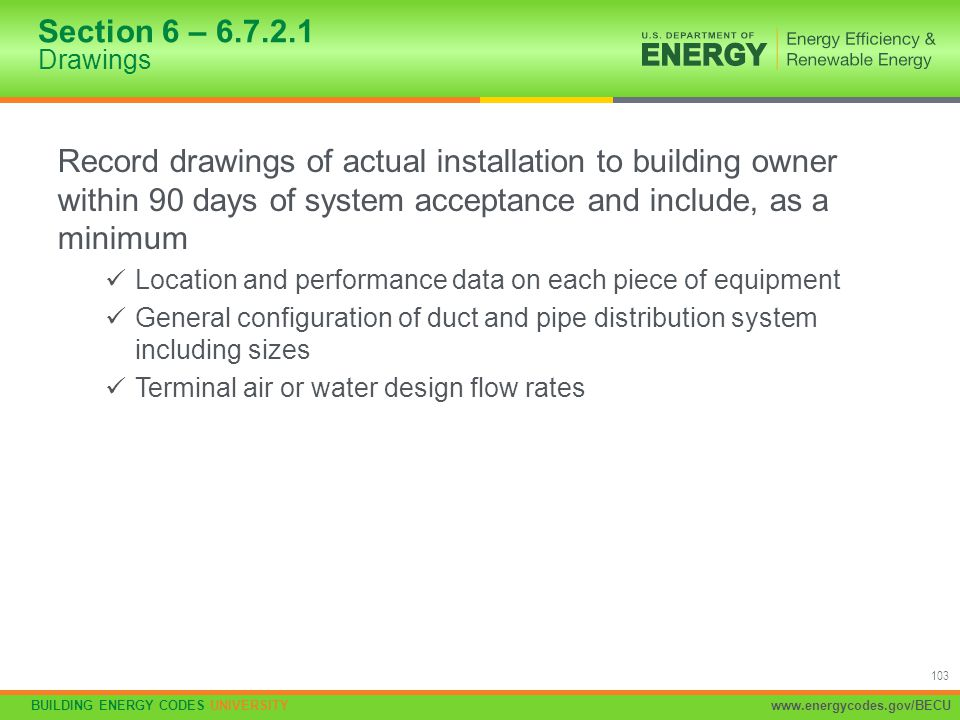 BUILDING ENERGY CODES UNIVERSITYwww.energycodes.gov/BECU 103 Section 6 – 6.7.2.1 Drawings Record drawings of actual installation to building owner wit