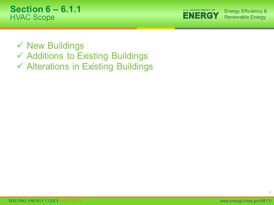 BUILDING ENERGY CODES UNIVERSITYwww.energycodes.gov/BECU 3 New Buildings Additions to Existing Buildings Alterations in Existing Buildings Section 6 –