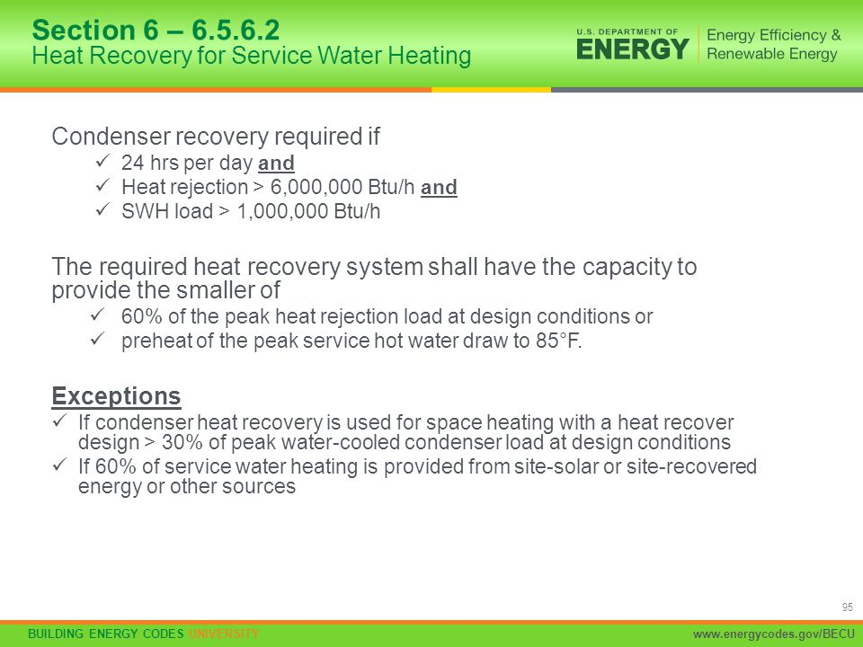 BUILDING ENERGY CODES UNIVERSITYwww.energycodes.gov/BECU 95 Condenser recovery required if 24 hrs per day and Heat rejection > 6,000,000 Btu/h and SWH