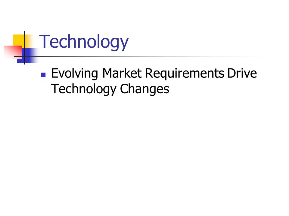 Technology Evolving Market Requirements Drive Technology Changes
