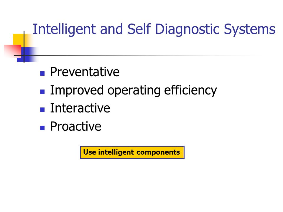Intelligent and Self Diagnostic Systems Preventative Improved operating efficiency Interactive Proactive Use intelligent components