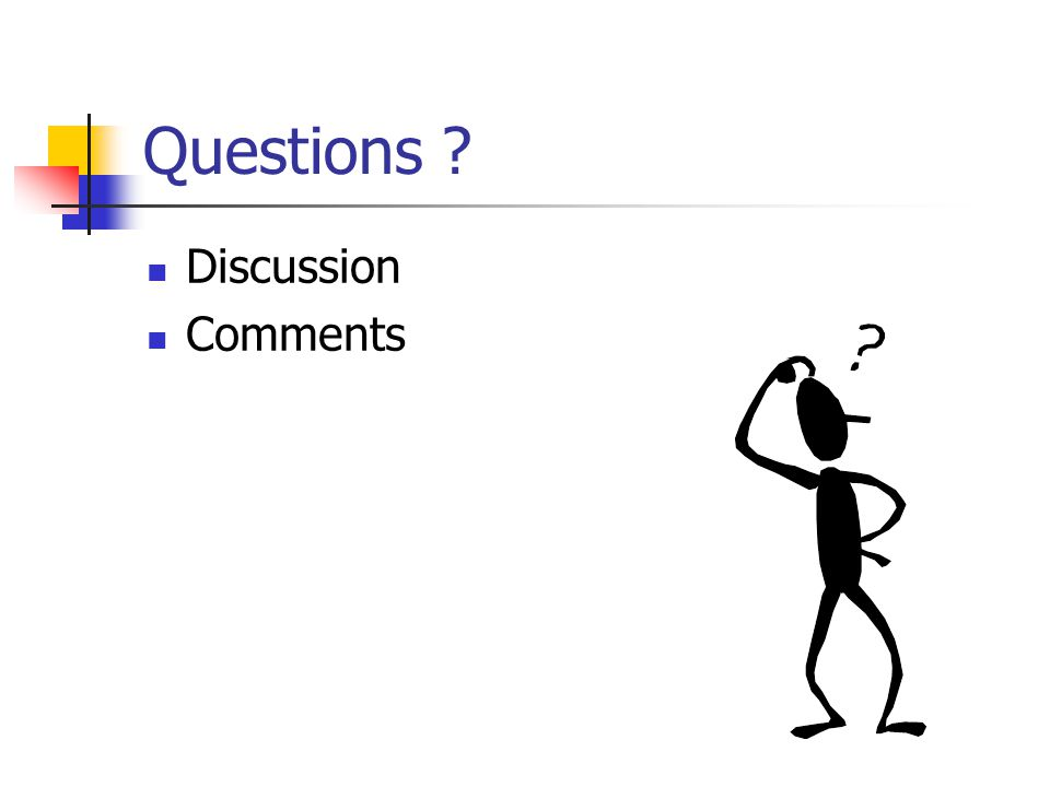 Questions ? Discussion Comments