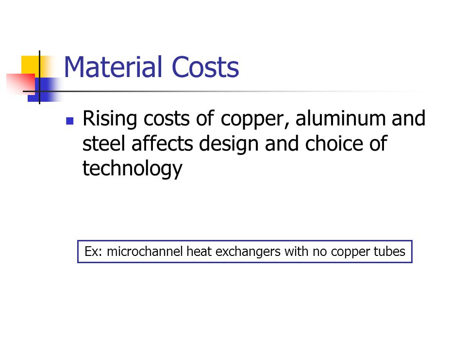 Material Costs Rising costs of copper, aluminum and steel affects design and choice of technology Ex: microchannel heat exchangers with no copper tubes