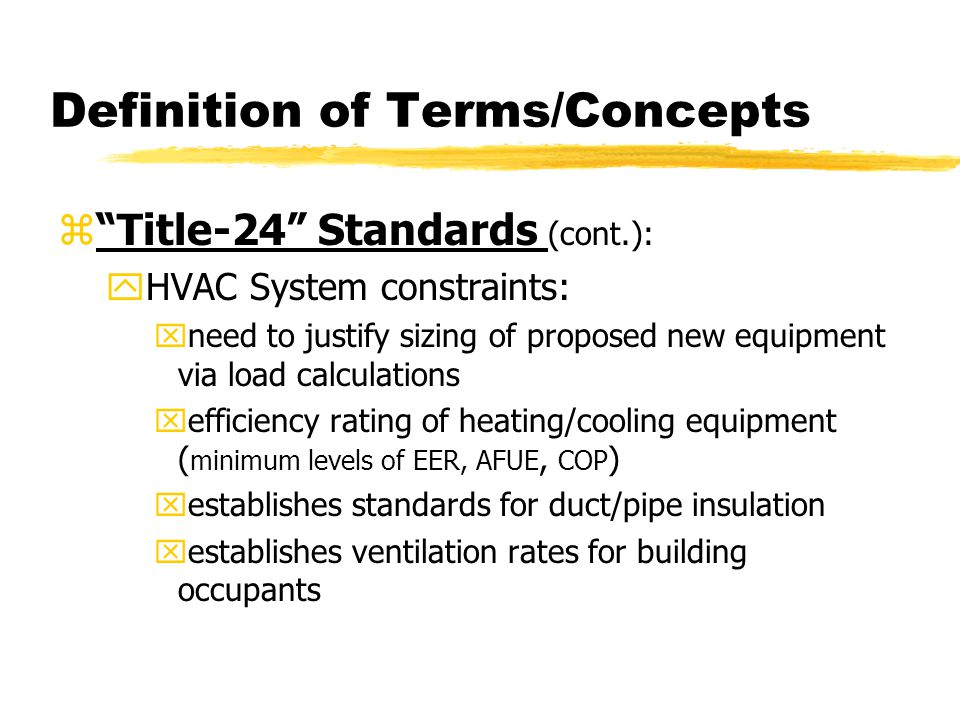 Definition of Terms/Concepts z Title-24 Standards (cont.): yHVAC System constraints: xneed to justify sizing of proposed new equipment via load calculations xefficiency rating of heating/cooling equipment ( minimum levels of EER, AFUE, COP ) xestablishes standards for duct/pipe insulation xestablishes ventilation rates for building occupants