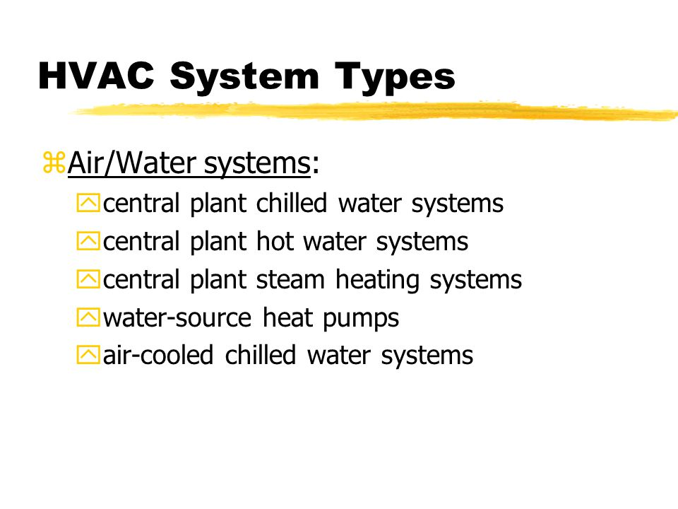 HVAC System Types zAir/Water systems: ycentral plant chilled water systems ycentral plant hot water systems ycentral plant steam heating systems ywater-source heat pumps yair-cooled chilled water systems