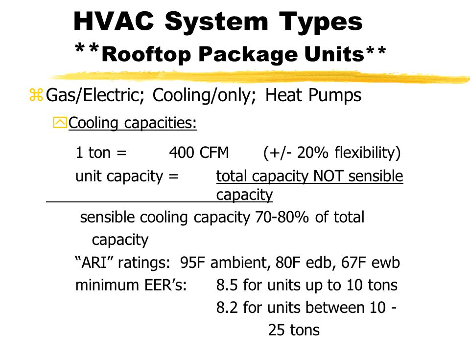 HVAC System Types ** Rooftop Package Units** zGas/Electric; Cooling/only; Heat Pumps yCooling capacities: 1 ton =400 CFM (+/- 20% flexibility) unit capacity =total capacity NOT sensible capacity sensible cooling capacity 70-80% of total capacity ARI ratings: 95F ambient, 80F edb, 67F ewb minimum EER's:8.5 for units up to 10 tons 8.2 for units between 10 - 25 tons