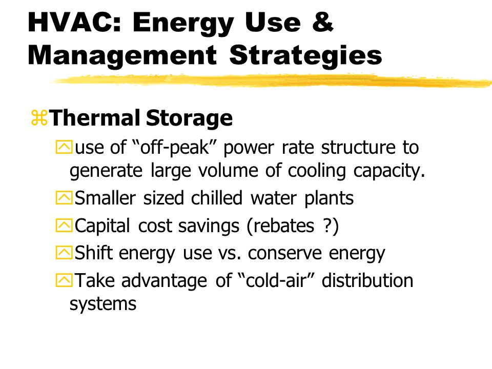 HVAC: Energy Use & Management Strategies zThermal Storage yuse of off-peak power rate structure to generate large volume of cooling capacity.