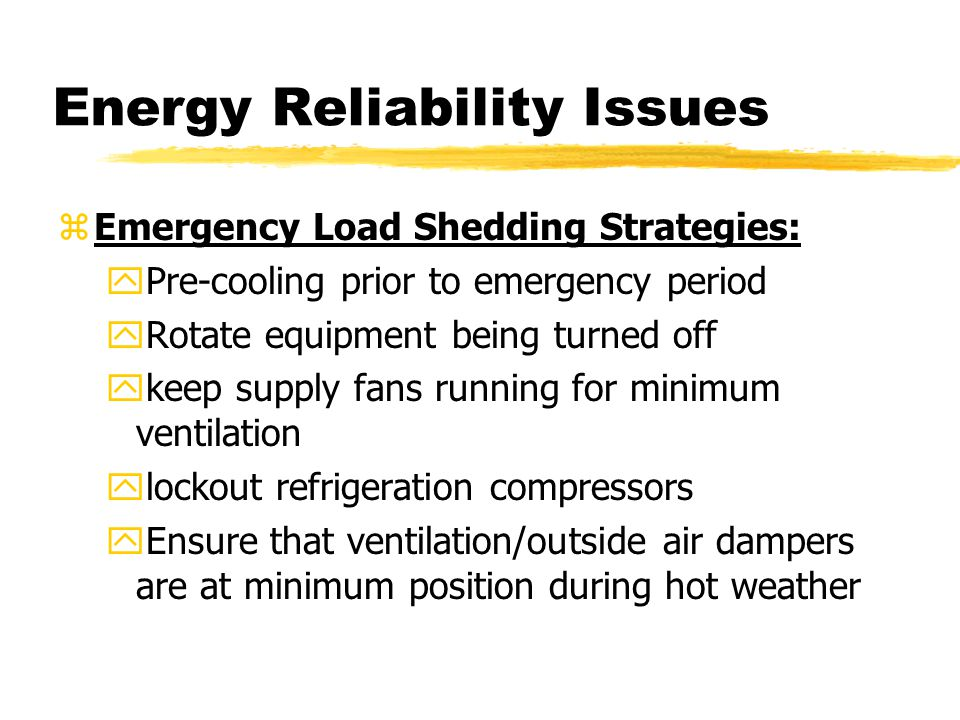 Energy Reliability Issues zEmergency Load Shedding Strategies: yPre-cooling prior to emergency period yRotate equipment being turned off ykeep supply fans running for minimum ventilation ylockout refrigeration compressors yEnsure that ventilation/outside air dampers are at minimum position during hot weather
