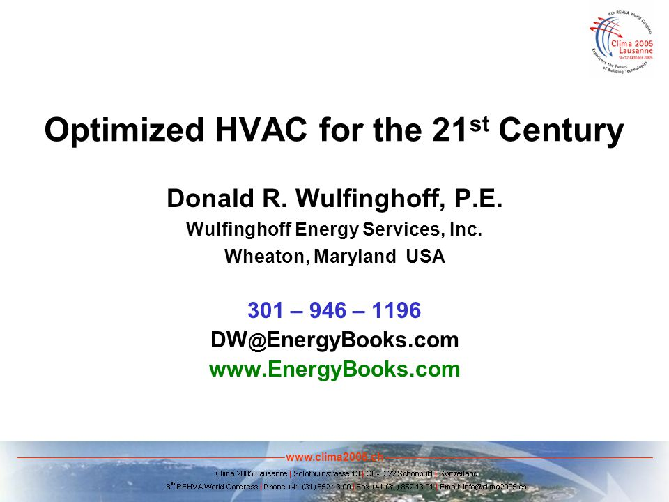 www.clima2005.ch Optimized HVAC for the 21 st Century Donald R. Wulfinghoff, P.E. Wulfinghoff Energy Services, Inc. Wheaton, Maryland USA 301 – 946 –