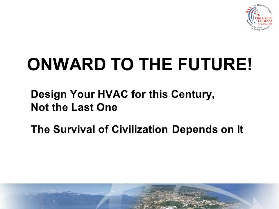 ONWARD TO THE FUTURE! Design Your HVAC for this Century, Not the Last One The Survival of Civilization Depends on It