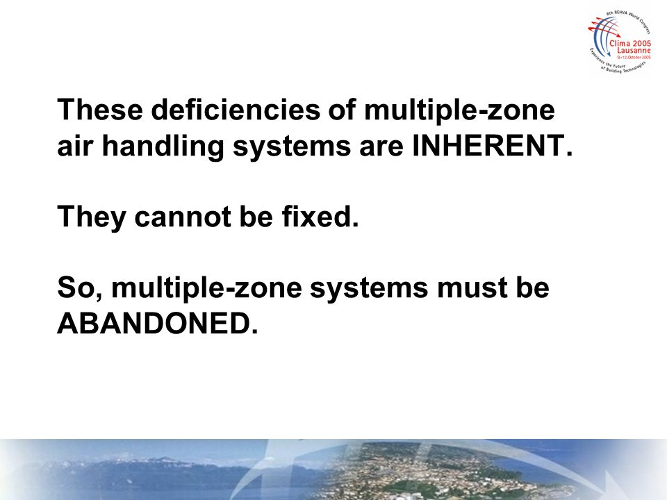 These deficiencies of multiple-zone air handling systems are INHERENT. They cannot be fixed. So, multiple-zone systems must be ABANDONED.