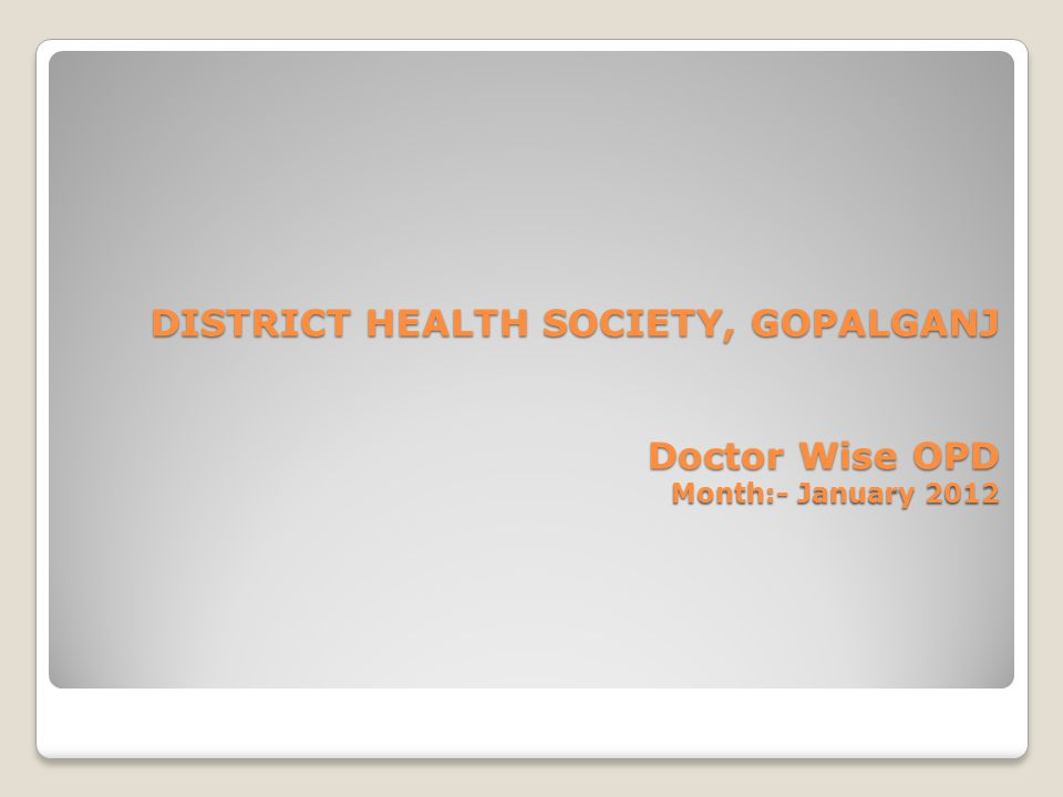 DISTRICT HEALTH SOCIETY, GOPALGANJ Doctor Wise OPD Month:- January 2012