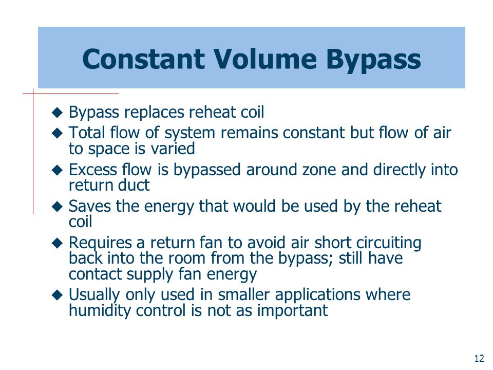 12 Constant Volume Bypass  Bypass replaces reheat coil  Total flow of system remains constant but flow of air to space is varied  Excess flow is by