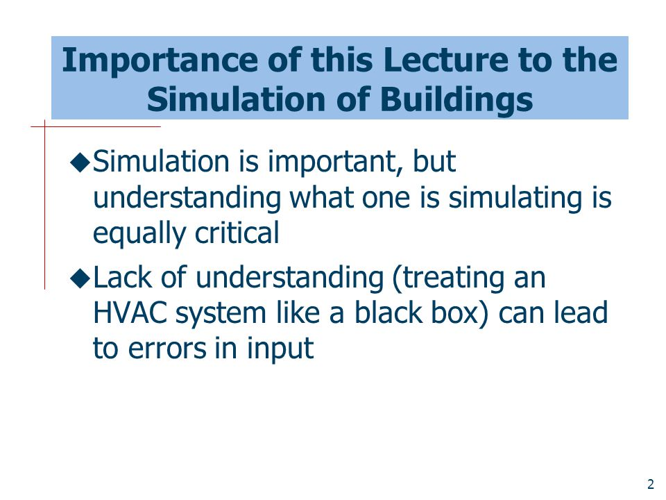 2 Importance of this Lecture to the Simulation of Buildings  Simulation is important, but understanding what one is simulating is equally critical 