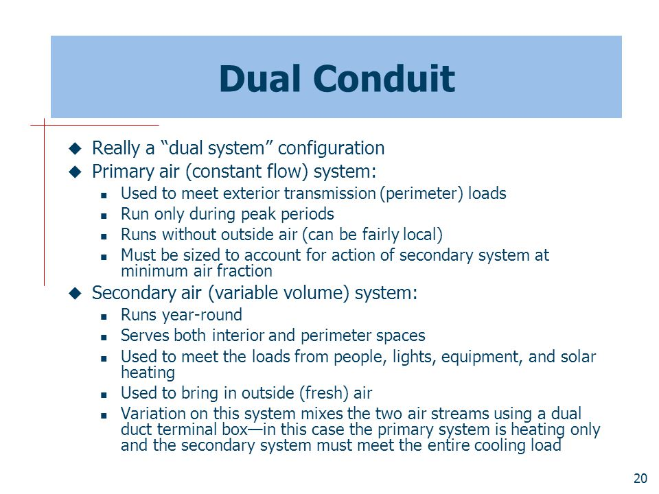 "20 Dual Conduit  Really a ""dual system"" configuration  Primary air (constant flow) system: Used to meet exterior transmission (perimeter) loads Run"