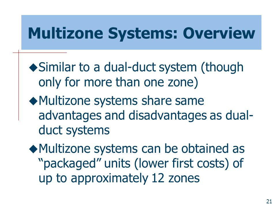21 Multizone Systems: Overview  Similar to a dual-duct system (though only for more than one zone)  Multizone systems share same advantages and disa