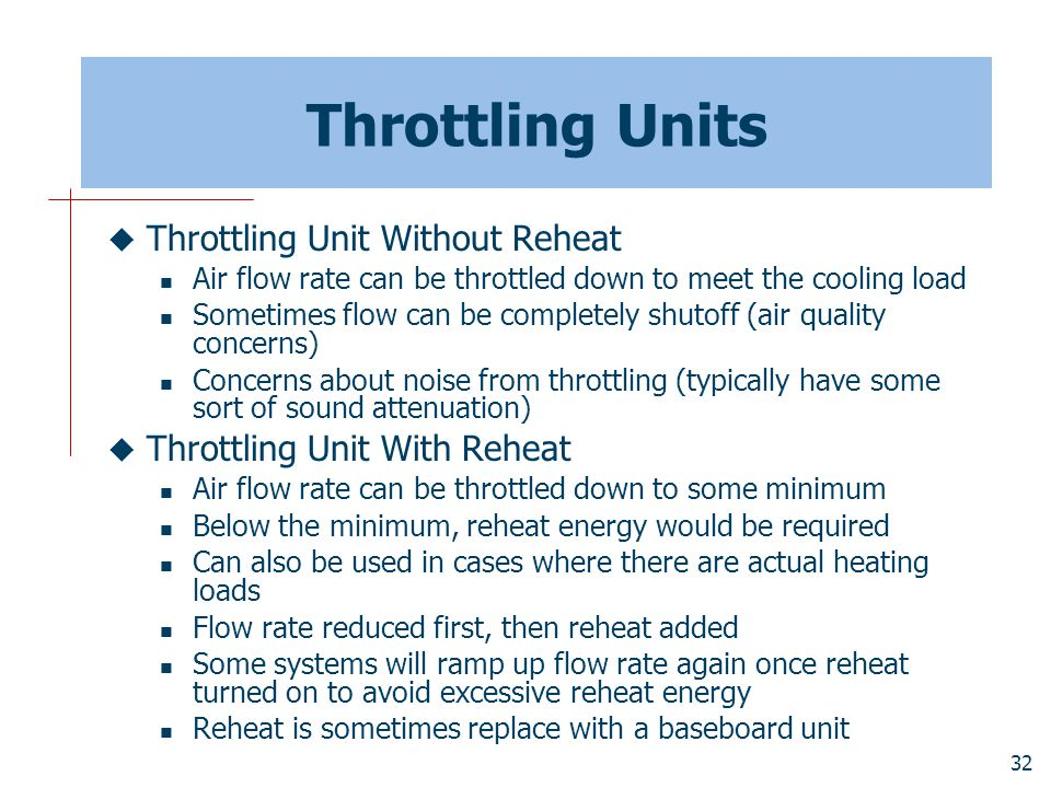 32 Throttling Units  Throttling Unit Without Reheat Air flow rate can be throttled down to meet the cooling load Sometimes flow can be completely shu