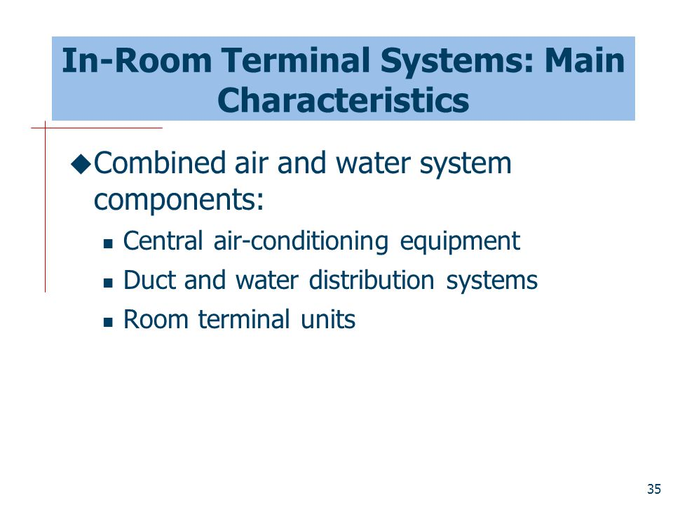 35 In-Room Terminal Systems: Main Characteristics  Combined air and water system components: Central air-conditioning equipment Duct and water distri