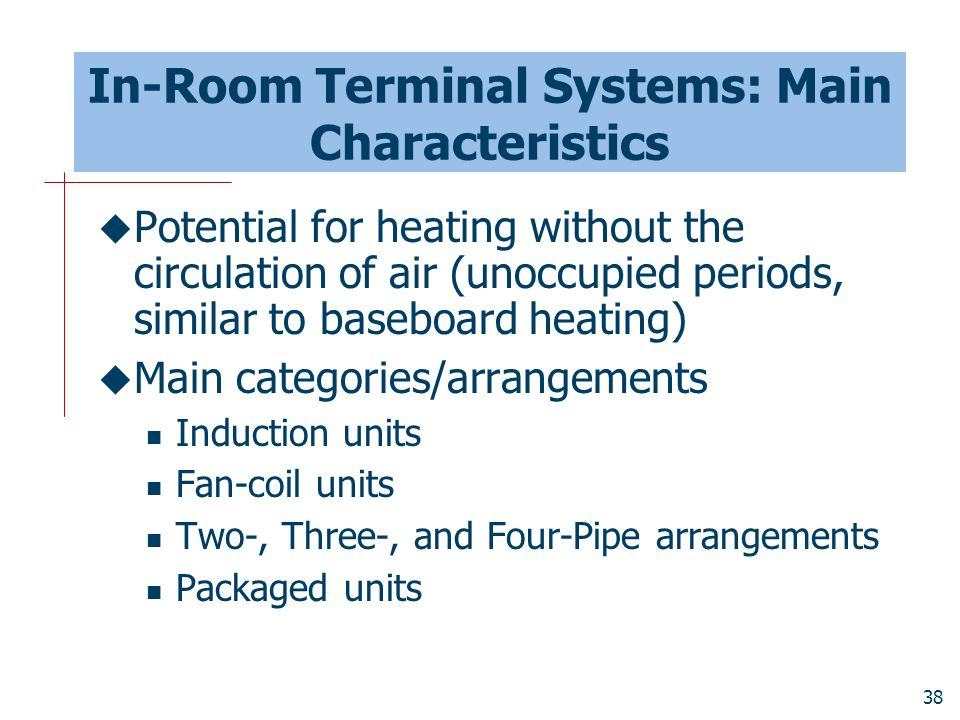 38 In-Room Terminal Systems: Main Characteristics  Potential for heating without the circulation of air (unoccupied periods, similar to baseboard hea